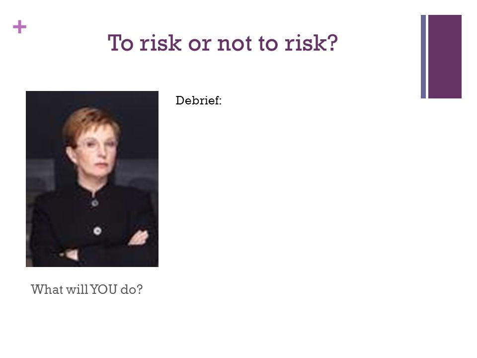 + To risk or not to risk What will YOU do Debrief: