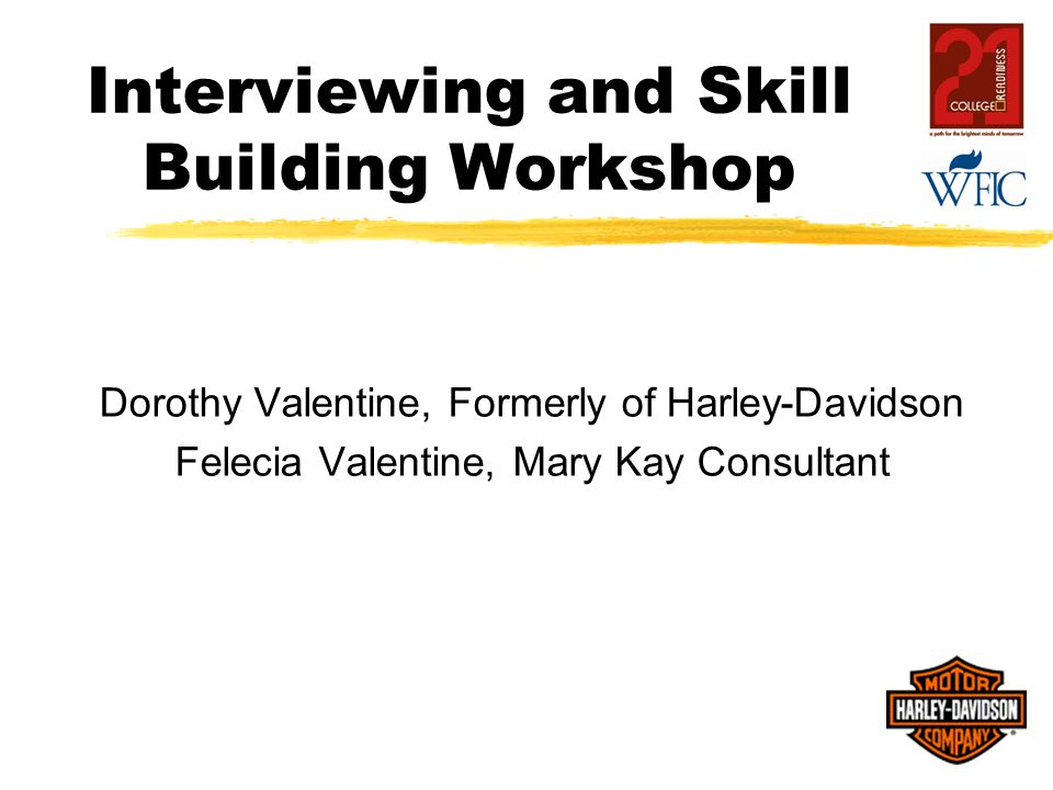 Interviewing and Skill Building Workshop Dorothy Valentine, Formerly of Harley-Davidson Felecia Valentine, Mary Kay Consultant