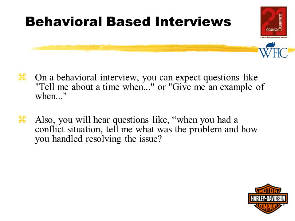 Behavioral Based Interviews zOn a behavioral interview, you can expect questions like Tell me about a time when... or Give me an example of when... zAlso, you will hear questions like, when you had a conflict situation, tell me what was the problem and how you handled resolving the issue?