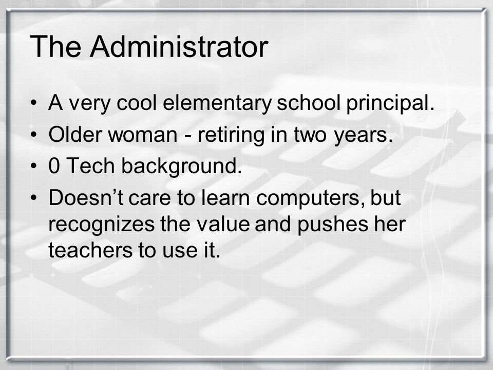 The Administrator A very cool elementary school principal. Older woman - retiring in two years. 0 Tech background. Doesn't care to learn computers, bu
