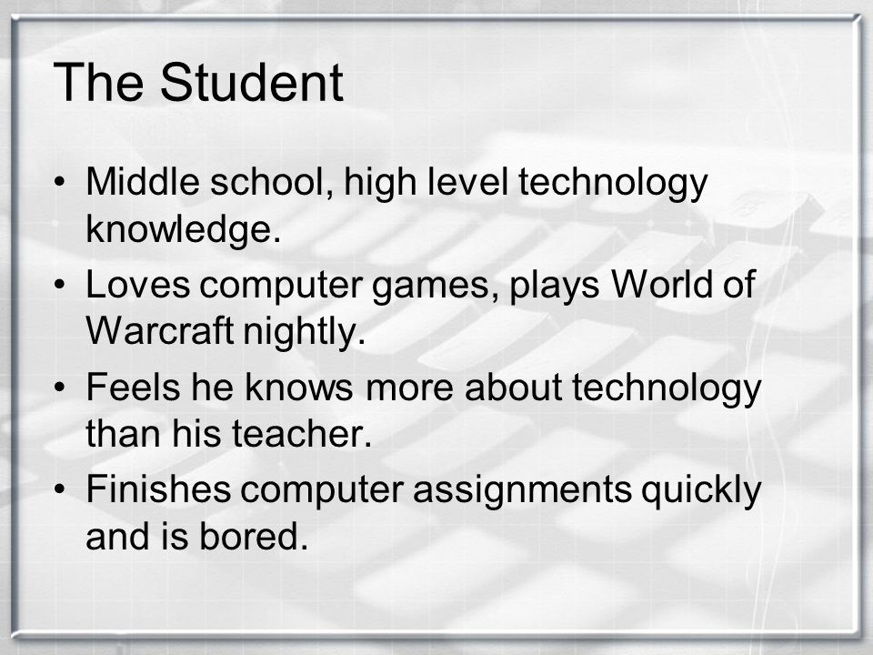 The Student Middle school, high level technology knowledge. Loves computer games, plays World of Warcraft nightly. Feels he knows more about technolog