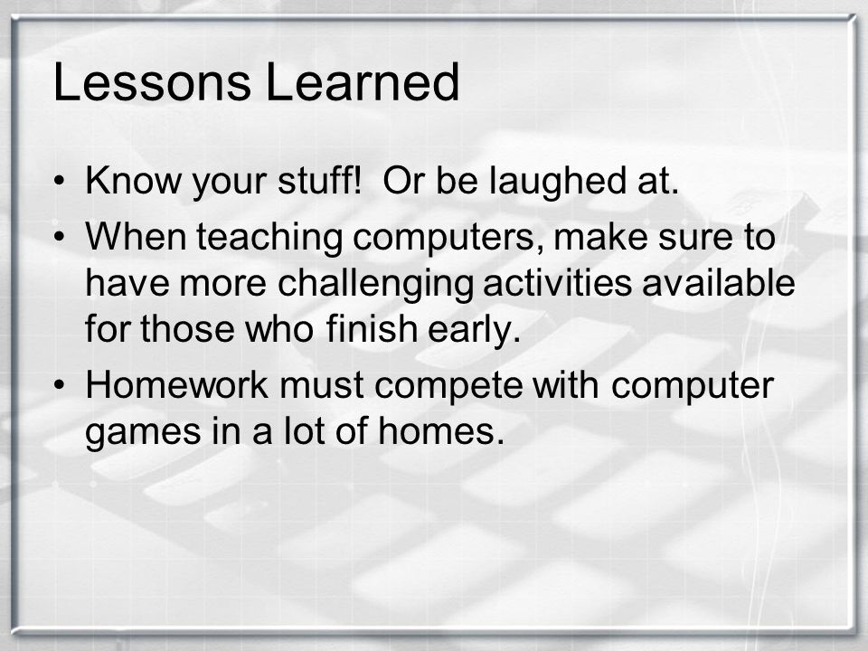 Lessons Learned Know your stuff! Or be laughed at. When teaching computers, make sure to have more challenging activities available for those who fini