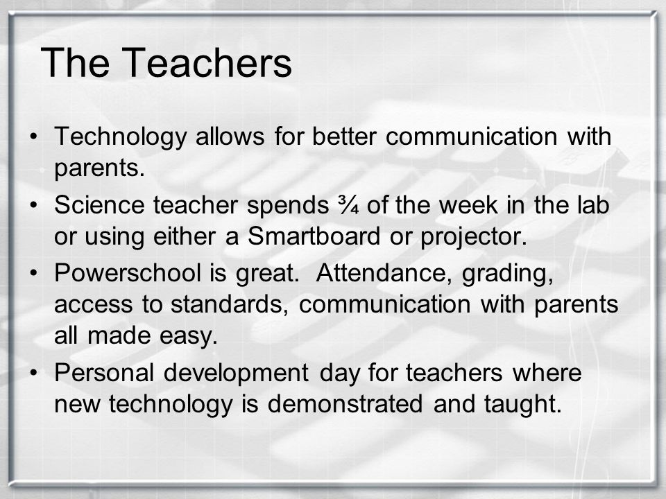 The Teachers Technology allows for better communication with parents. Science teacher spends ¾ of the week in the lab or using either a Smartboard or