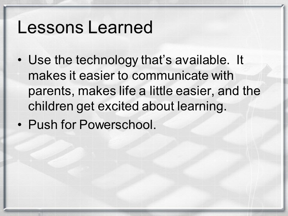 Lessons Learned Use the technology that's available.