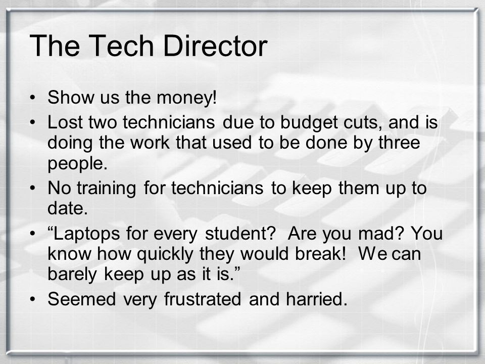 Administrator of Instructional Technology Cutbacks in budget Believes strongly in teacher education My job is hard. This in reference to his task of keeping abreast of new technology and somehow working it into the schools, making sure teachers and trained in it, all with limited funds.