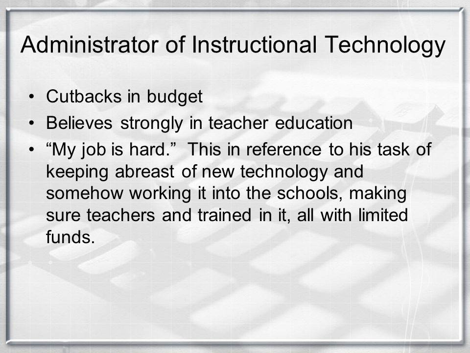"""Administrator of Instructional Technology Cutbacks in budget Believes strongly in teacher education """"My job is hard."""" This in reference to his task of"""