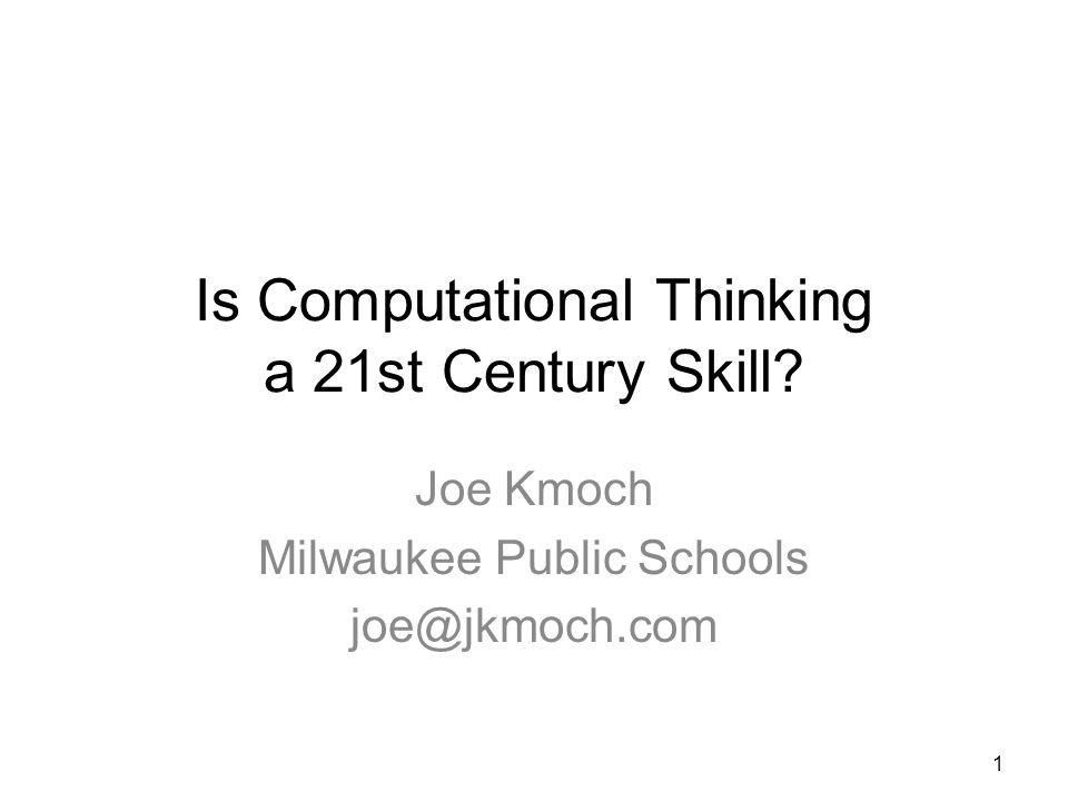 Is Computational Thinking a 21st Century Skill Joe Kmoch Milwaukee Public Schools joe@jkmoch.com 1
