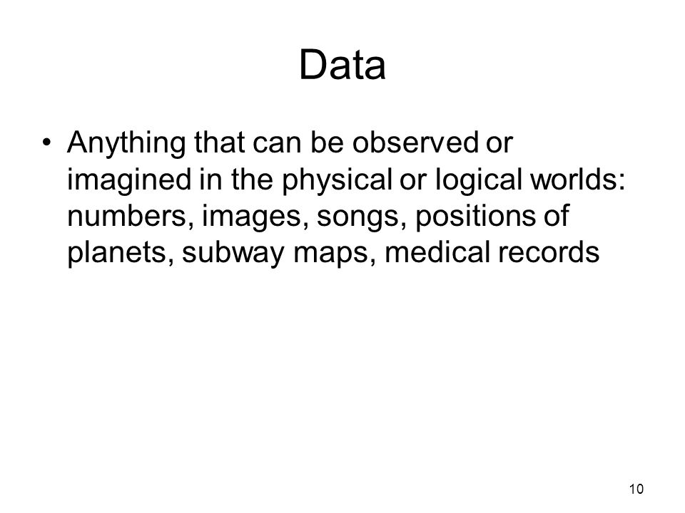 Data Anything that can be observed or imagined in the physical or logical worlds: numbers, images, songs, positions of planets, subway maps, medical records 10