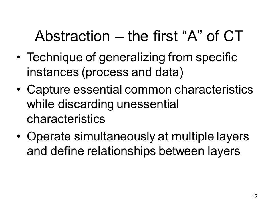 Abstraction – the first A of CT Technique of generalizing from specific instances (process and data) Capture essential common characteristics while discarding unessential characteristics Operate simultaneously at multiple layers and define relationships between layers 12