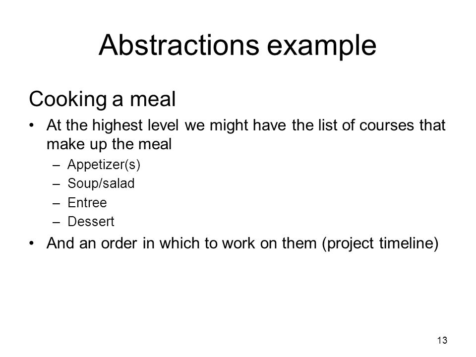 Abstractions example Cooking a meal At the highest level we might have the list of courses that make up the meal –Appetizer(s) –Soup/salad –Entree –Dessert And an order in which to work on them (project timeline) 13