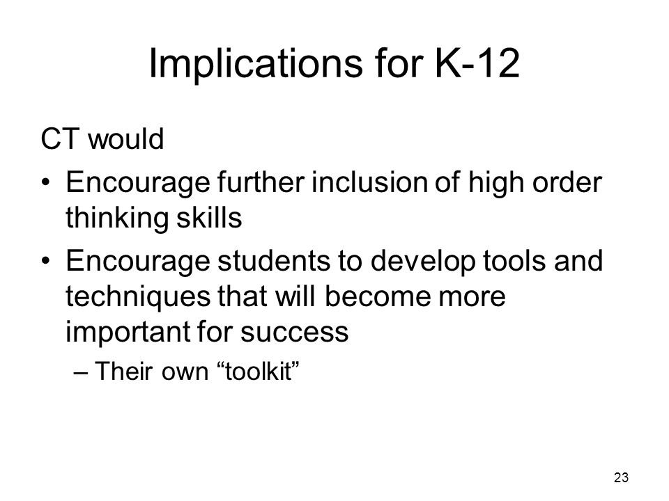Implications for K-12 CT would Encourage further inclusion of high order thinking skills Encourage students to develop tools and techniques that will become more important for success –Their own toolkit 23