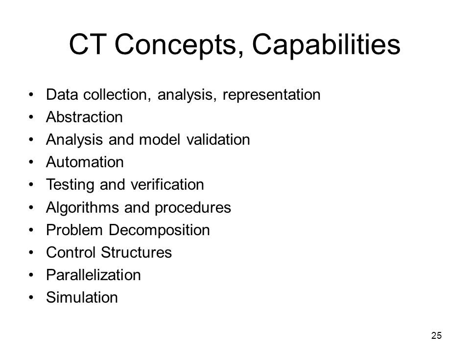 CT Concepts, Capabilities Data collection, analysis, representation Abstraction Analysis and model validation Automation Testing and verification Algorithms and procedures Problem Decomposition Control Structures Parallelization Simulation 25
