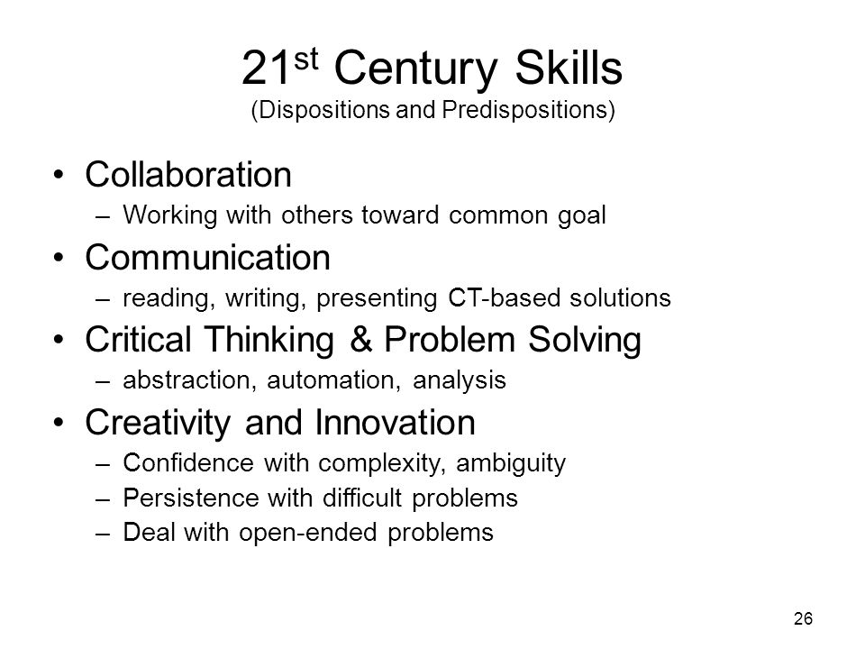 21 st Century Skills (Dispositions and Predispositions) Collaboration –Working with others toward common goal Communication –reading, writing, presenting CT-based solutions Critical Thinking & Problem Solving –abstraction, automation, analysis Creativity and Innovation –Confidence with complexity, ambiguity –Persistence with difficult problems –Deal with open-ended problems 26