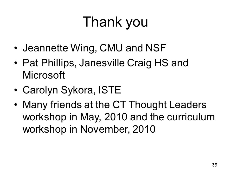 Thank you Jeannette Wing, CMU and NSF Pat Phillips, Janesville Craig HS and Microsoft Carolyn Sykora, ISTE Many friends at the CT Thought Leaders workshop in May, 2010 and the curriculum workshop in November, 2010 35