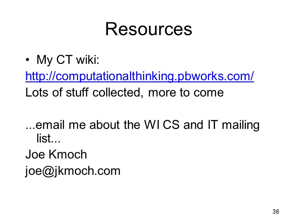 Resources My CT wiki: http://computationalthinking.pbworks.com/ Lots of stuff collected, more to come...email me about the WI CS and IT mailing list...