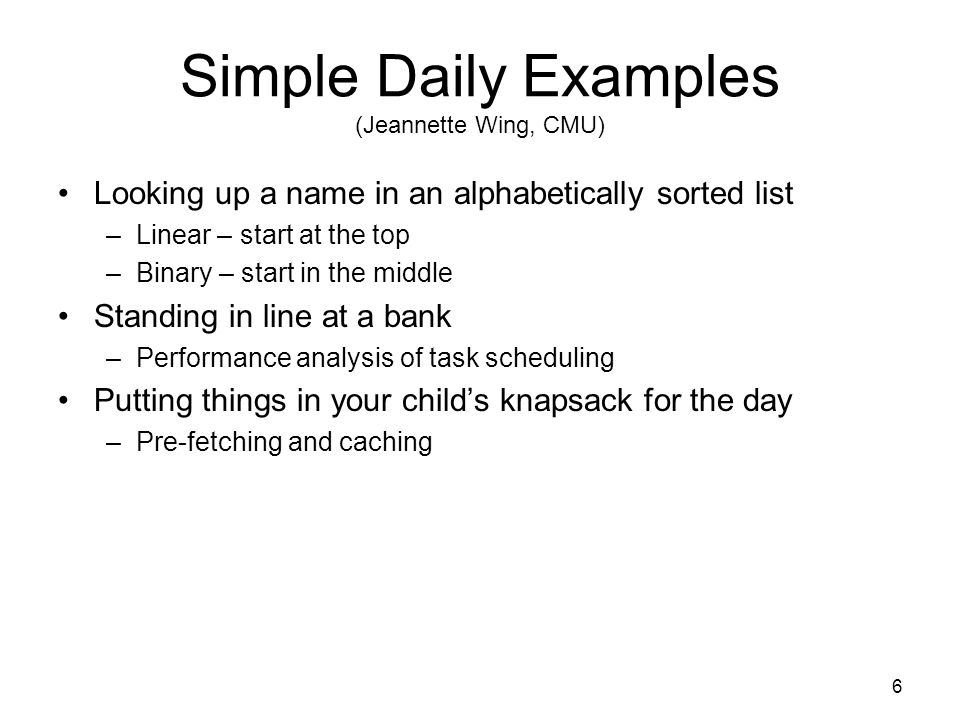 Simple Daily Examples (Jeannette Wing, CMU) Looking up a name in an alphabetically sorted list –Linear – start at the top –Binary – start in the middle Standing in line at a bank –Performance analysis of task scheduling Putting things in your child's knapsack for the day –Pre-fetching and caching 6
