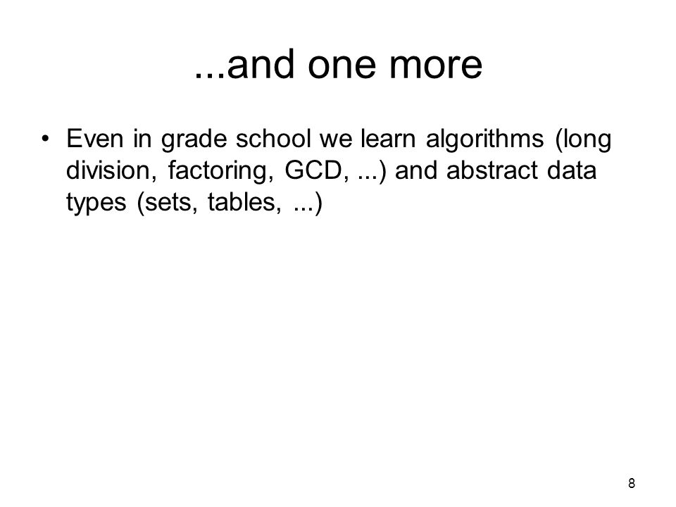 ...and one more Even in grade school we learn algorithms (long division, factoring, GCD,...) and abstract data types (sets, tables,...) 8