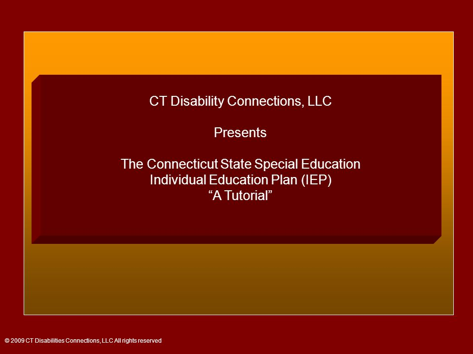 CT Disability Connections, LLC Presents The Connecticut State Special Education Individual Education Plan (IEP) A Tutorial © 2009 CT Disabilities Connections, LLC All rights reserved