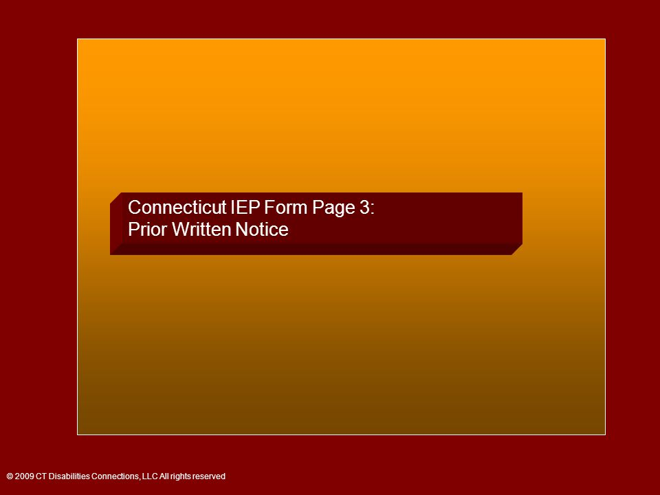 Connecticut IEP Form Page 3: Prior Written Notice © 2009 CT Disabilities Connections, LLC All rights reserved