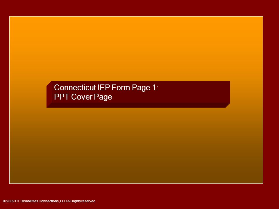 Connecticut IEP Form Page 1: PPT Cover Page © 2009 CT Disabilities Connections, LLC All rights reserved