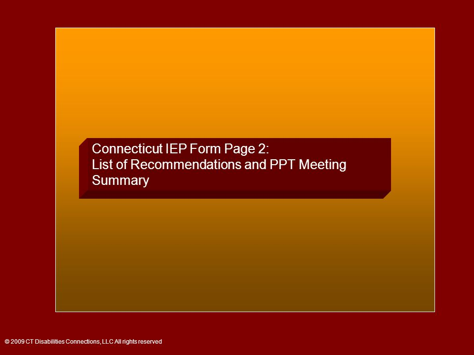 Connecticut IEP Form Page 2: List of Recommendations and PPT Meeting Summary © 2009 CT Disabilities Connections, LLC All rights reserved