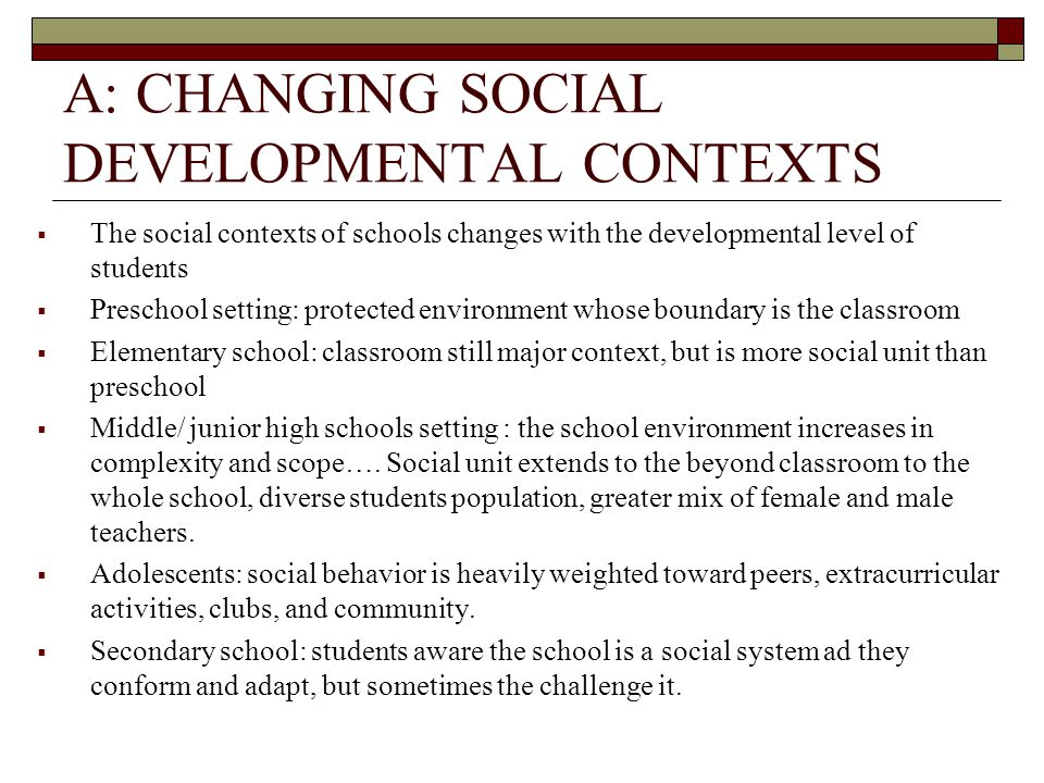 A: CHANGING SOCIAL DEVELOPMENTAL CONTEXTS  The social contexts of schools changes with the developmental level of students  Preschool setting: protected environment whose boundary is the classroom  Elementary school: classroom still major context, but is more social unit than preschool  Middle/ junior high schools setting : the school environment increases in complexity and scope….