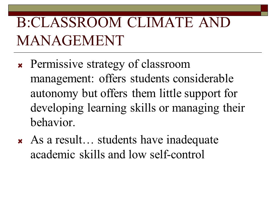 B:CLASSROOM CLIMATE AND MANAGEMENT Permissive strategy of classroom management: offers students considerable autonomy but offers them little support for developing learning skills or managing their behavior.