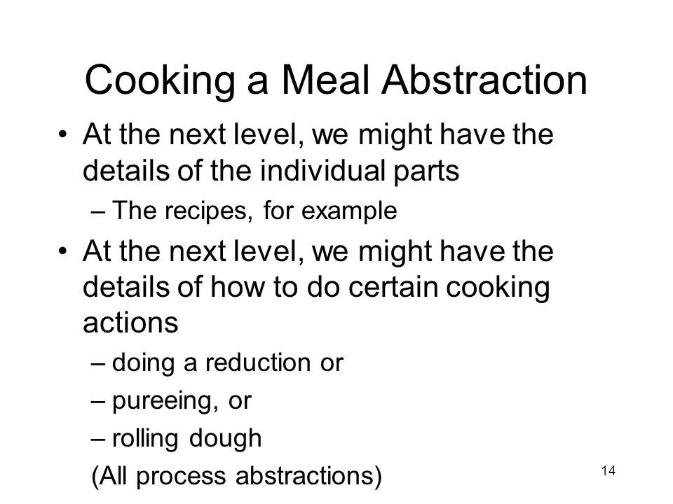 Cooking a Meal Abstraction At the next level, we might have the details of the individual parts –The recipes, for example At the next level, we might have the details of how to do certain cooking actions –doing a reduction or –pureeing, or –rolling dough (All process abstractions) 14