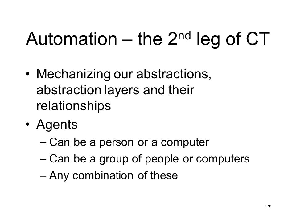 Automation – the 2 nd leg of CT Mechanizing our abstractions, abstraction layers and their relationships Agents –Can be a person or a computer –Can be a group of people or computers –Any combination of these 17