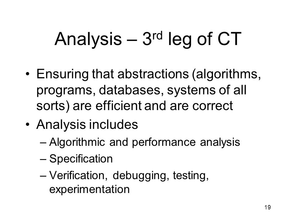 Analysis – 3 rd leg of CT Ensuring that abstractions (algorithms, programs, databases, systems of all sorts) are efficient and are correct Analysis includes –Algorithmic and performance analysis –Specification –Verification, debugging, testing, experimentation 19