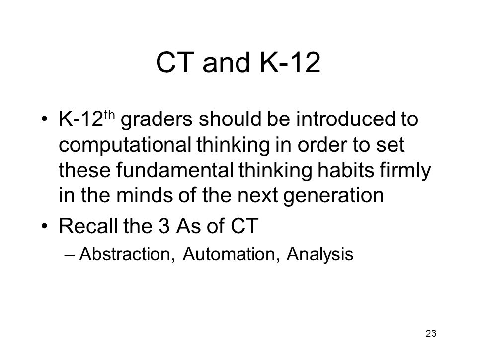 CT and K-12 K-12 th graders should be introduced to computational thinking in order to set these fundamental thinking habits firmly in the minds of the next generation Recall the 3 As of CT –Abstraction, Automation, Analysis 23