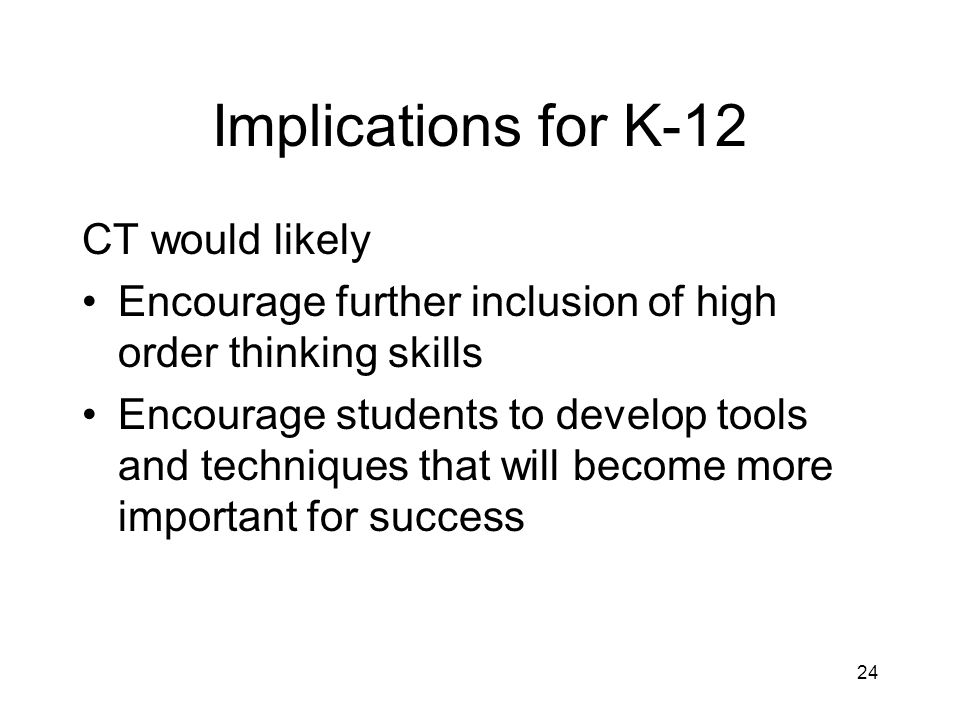 Implications for K-12 CT would likely Encourage further inclusion of high order thinking skills Encourage students to develop tools and techniques that will become more important for success 24