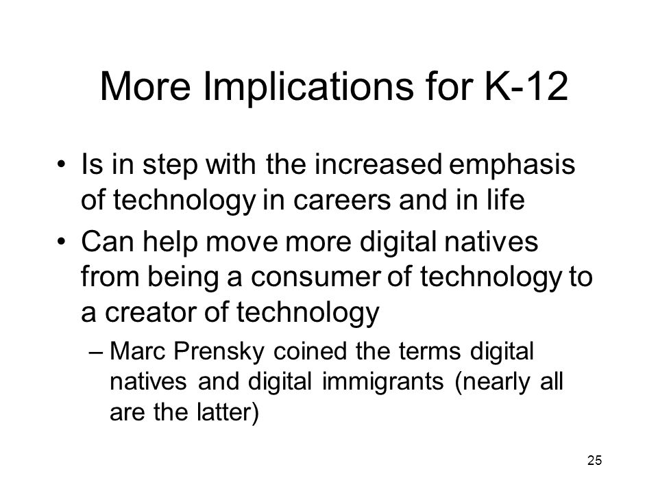 More Implications for K-12 Is in step with the increased emphasis of technology in careers and in life Can help move more digital natives from being a consumer of technology to a creator of technology –Marc Prensky coined the terms digital natives and digital immigrants (nearly all are the latter) 25