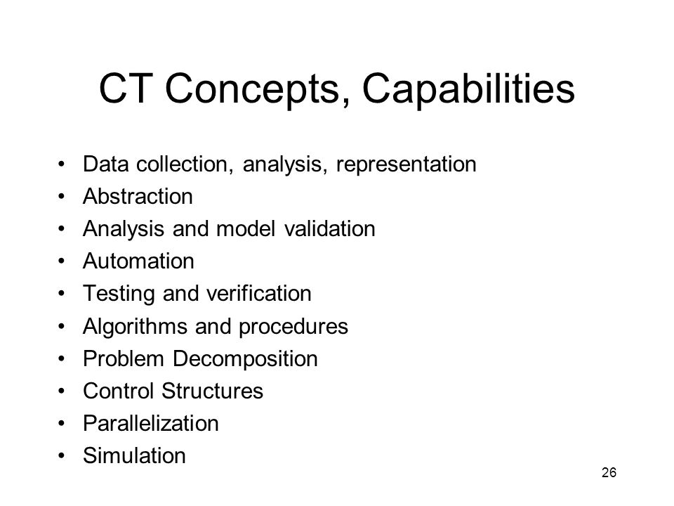 CT Concepts, Capabilities Data collection, analysis, representation Abstraction Analysis and model validation Automation Testing and verification Algorithms and procedures Problem Decomposition Control Structures Parallelization Simulation 26