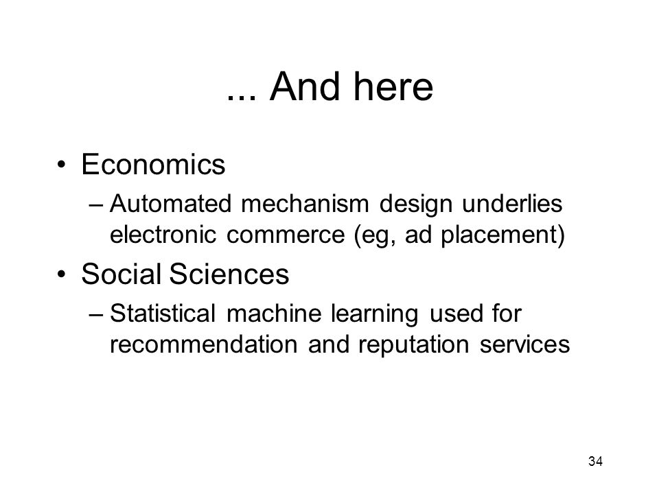 ... And here Economics –Automated mechanism design underlies electronic commerce (eg, ad placement) Social Sciences –Statistical machine learning used