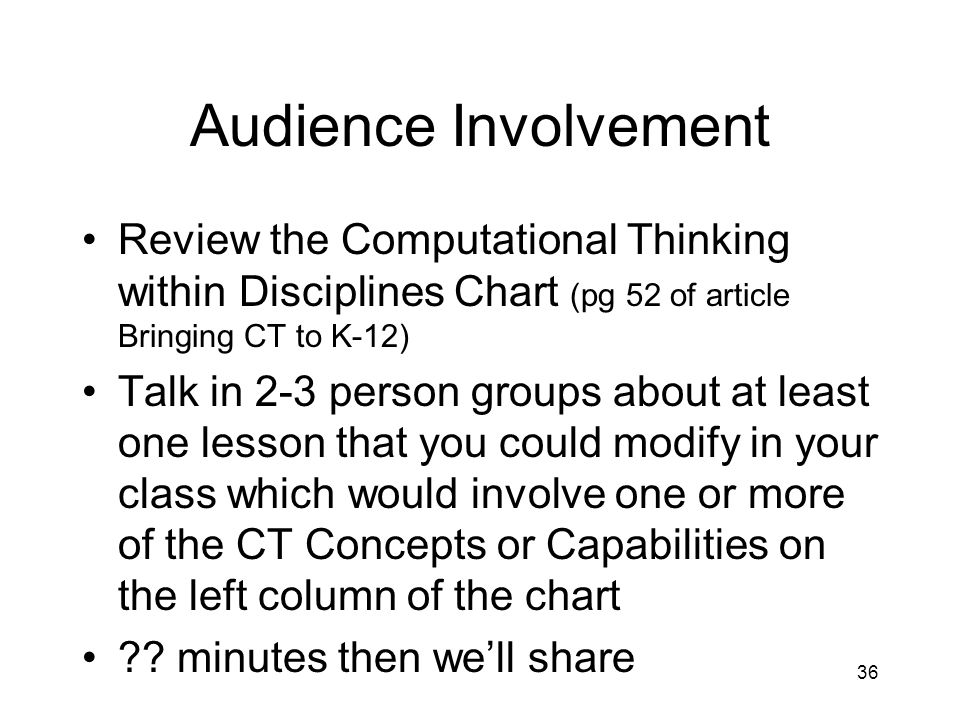 Audience Involvement Review the Computational Thinking within Disciplines Chart (pg 52 of article Bringing CT to K-12) Talk in 2-3 person groups about at least one lesson that you could modify in your class which would involve one or more of the CT Concepts or Capabilities on the left column of the chart .