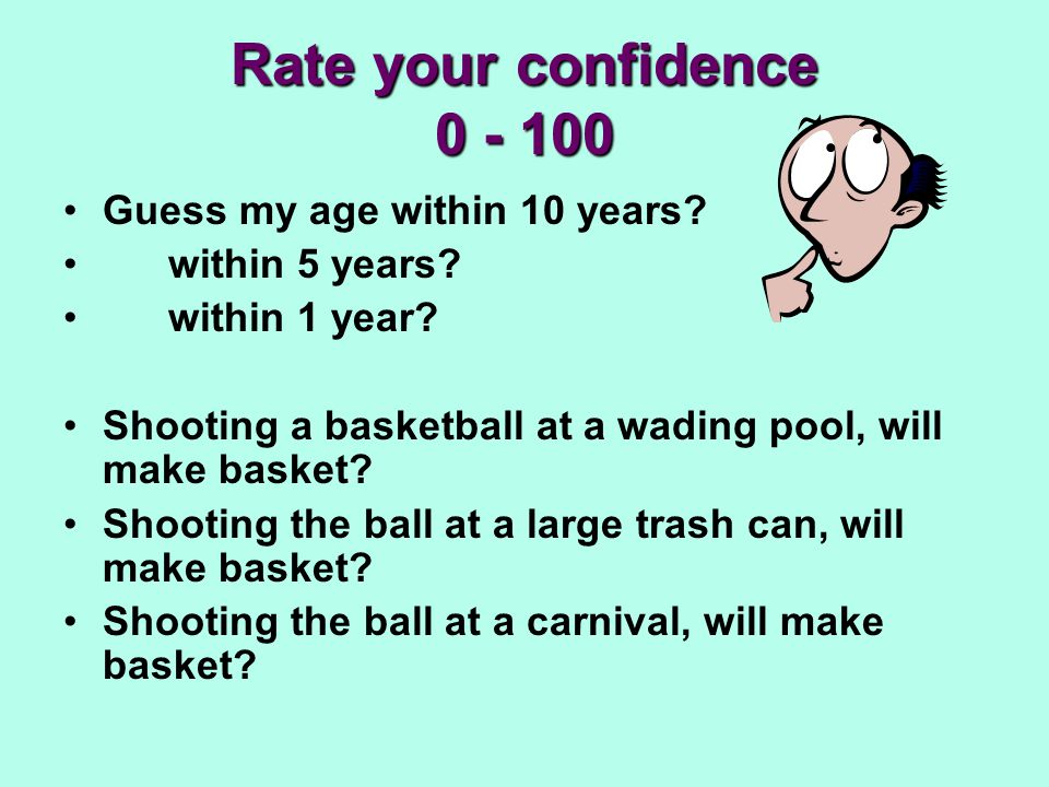 Rate your confidence 0 - 100 Guess my age within 10 years? within 5 years? within 1 year? Shooting a basketball at a wading pool, will make basket? Sh