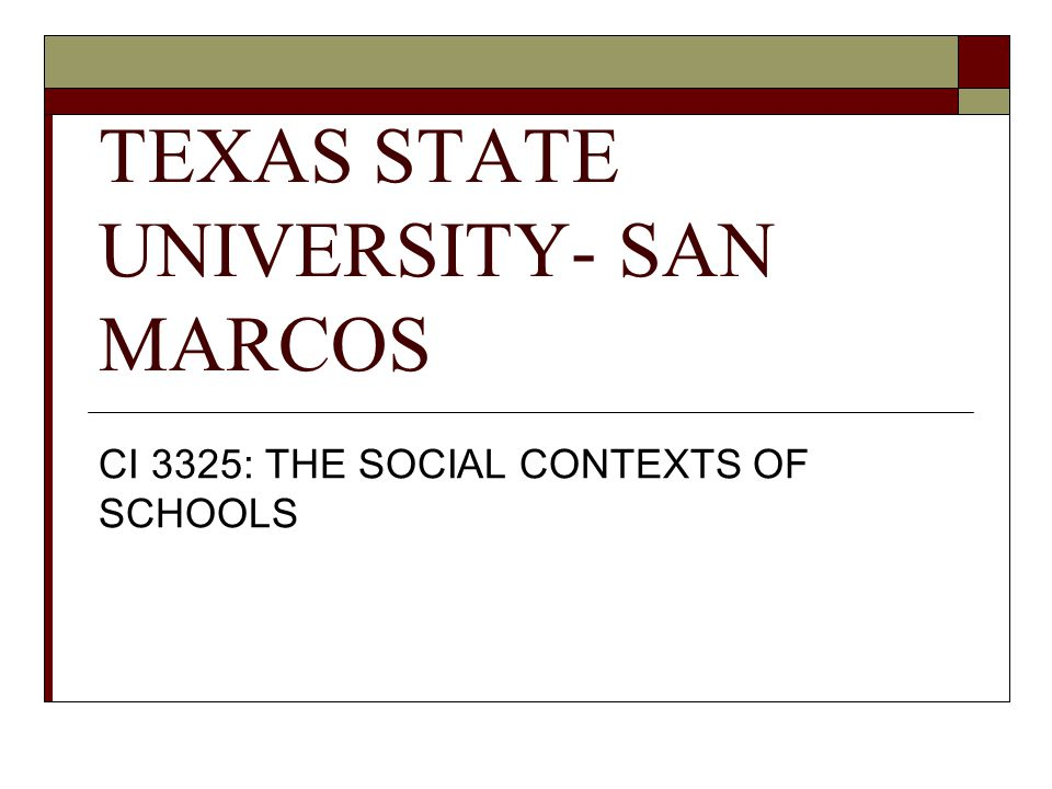 TEXAS STATE UNIVERSITY- SAN MARCOS CI 3325: THE SOCIAL CONTEXTS OF SCHOOLS