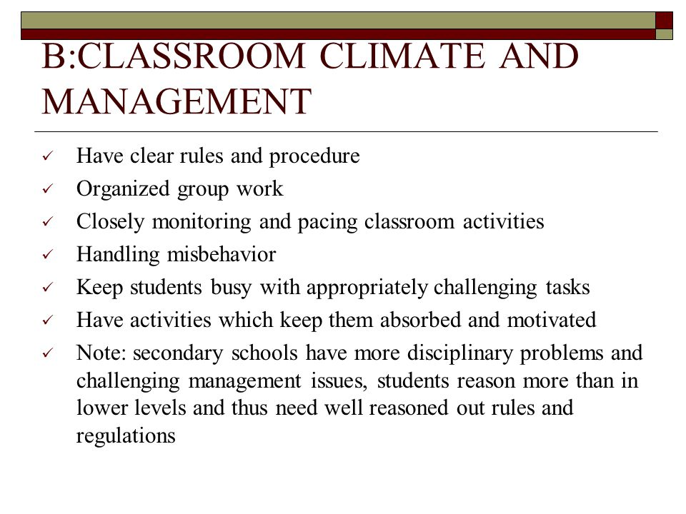 B:CLASSROOM CLIMATE AND MANAGEMENT Have clear rules and procedure Organized group work Closely monitoring and pacing classroom activities Handling misbehavior Keep students busy with appropriately challenging tasks Have activities which keep them absorbed and motivated Note: secondary schools have more disciplinary problems and challenging management issues, students reason more than in lower levels and thus need well reasoned out rules and regulations
