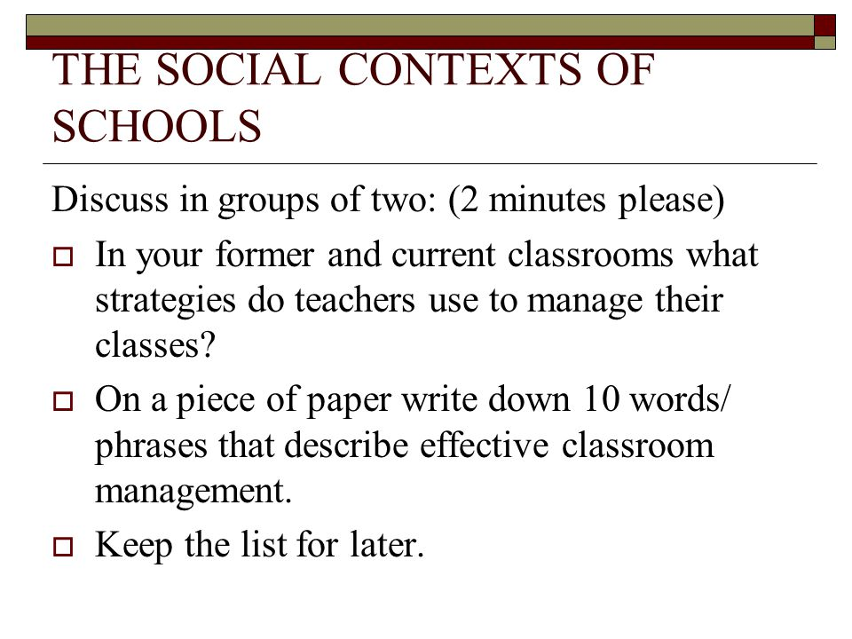 THE SOCIAL CONTEXTS OF SCHOOLS Discuss in groups of two: (2 minutes please)  In your former and current classrooms what strategies do teachers use to manage their classes.