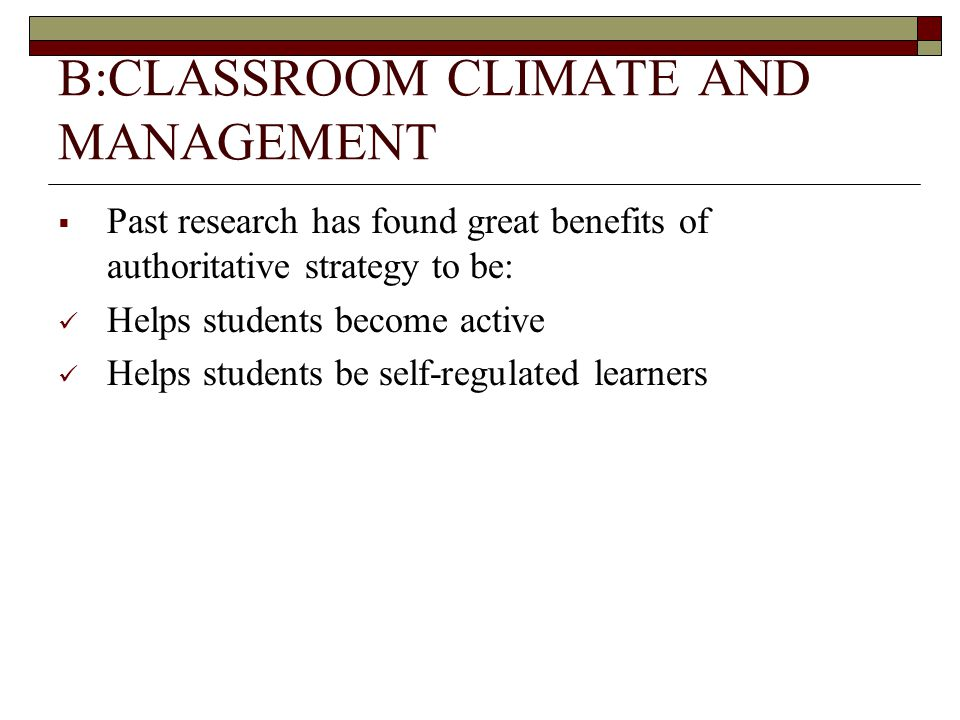 B:CLASSROOM CLIMATE AND MANAGEMENT  Past research has found great benefits of authoritative strategy to be: Helps students become active Helps students be self-regulated learners