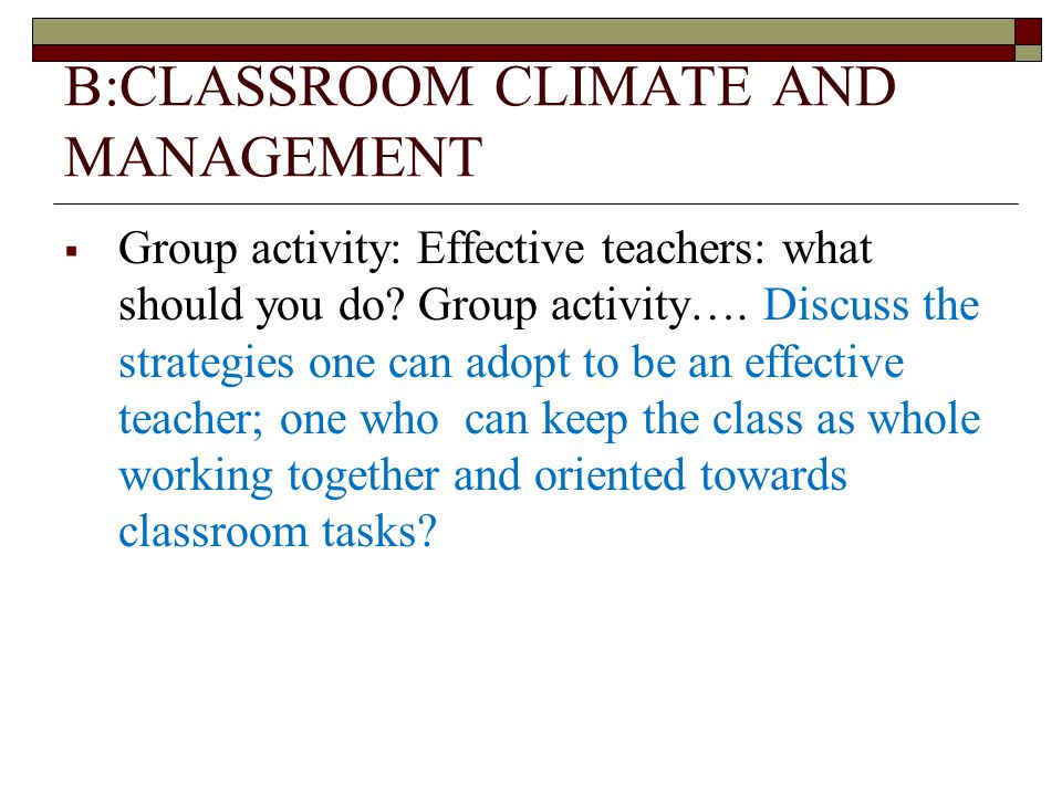 B:CLASSROOM CLIMATE AND MANAGEMENT  Group activity: Effective teachers: what should you do.