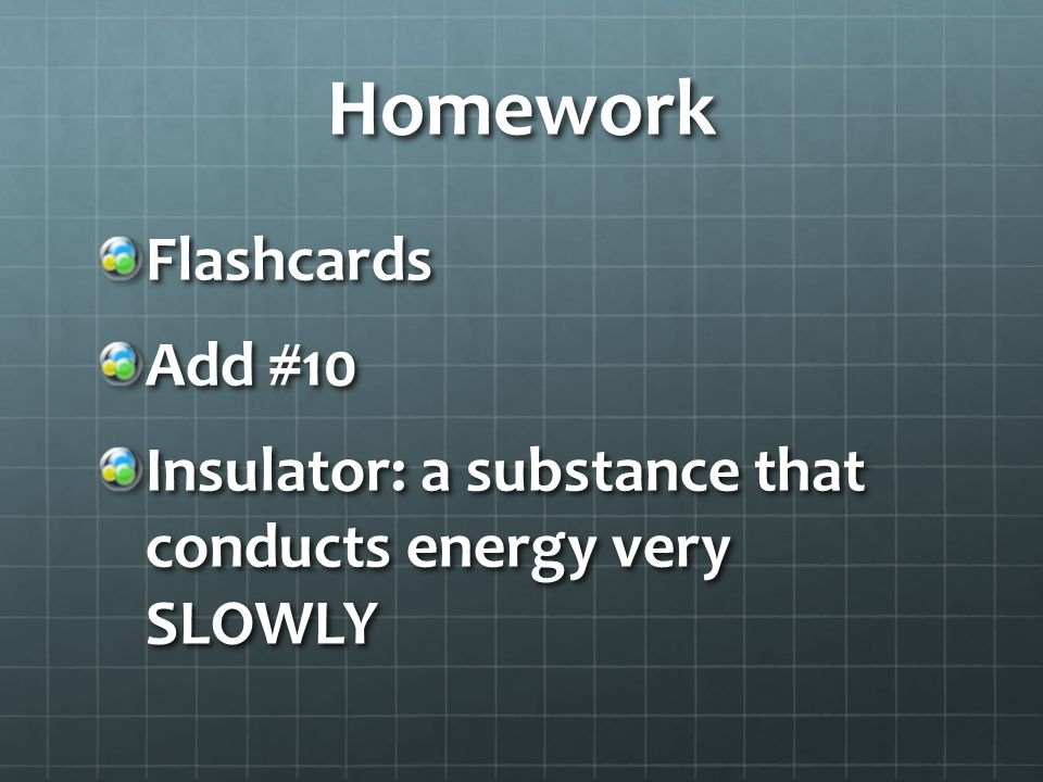 Homework Flashcards Add #10 Insulator: a substance that conducts energy very SLOWLY
