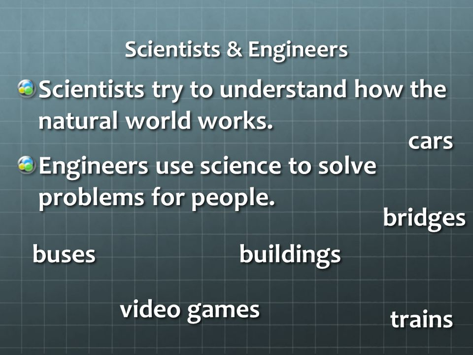 Scientists & Engineers Scientists try to understand how the natural world works.