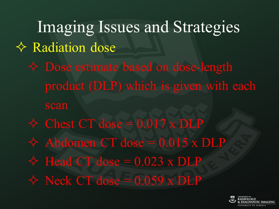 Imaging Issues and Strategies  Radiation dose  Dose estimate based on dose-length product (DLP) which is given with each scan  Chest CT dose = 0.017 x DLP  Abdomen CT dose = 0.015 x DLP  Head CT dose = 0.023 x DLP  Neck CT dose = 0.059 x DLP