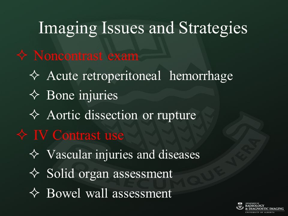 Imaging Issues and Strategies  Noncontrast exam  Acute retroperitoneal hemorrhage  Bone injuries  Aortic dissection or rupture  IV Contrast use 