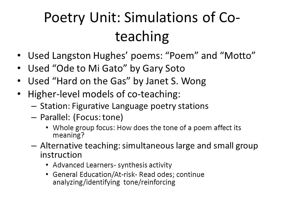 Poetry Unit: Simulations of Co- teaching Used Langston Hughes' poems: Poem and Motto Used Ode to Mi Gato by Gary Soto Used Hard on the Gas by Janet S.