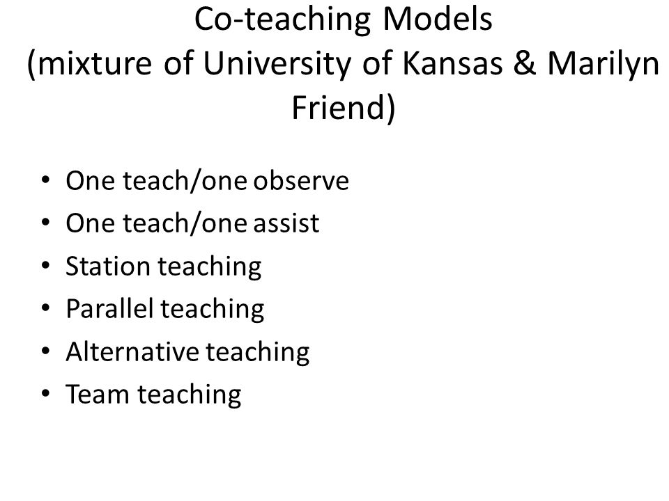 Co-teaching Models (mixture of University of Kansas & Marilyn Friend) One teach/one observe One teach/one assist Station teaching Parallel teaching Al