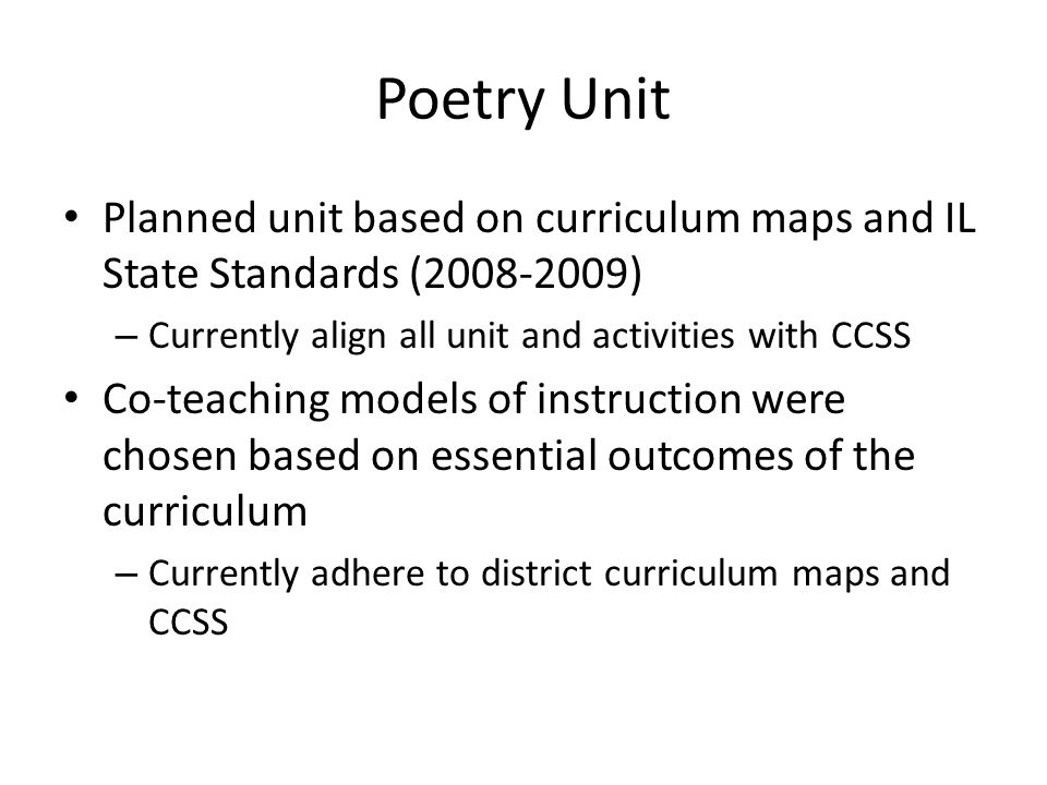 Poetry Unit Planned unit based on curriculum maps and IL State Standards (2008-2009) – Currently align all unit and activities with CCSS Co-teaching models of instruction were chosen based on essential outcomes of the curriculum – Currently adhere to district curriculum maps and CCSS