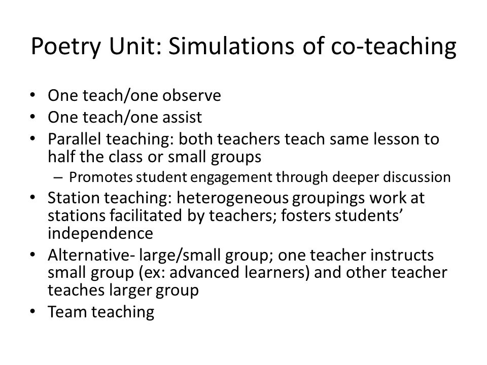Poetry Unit: Simulations of co-teaching One teach/one observe One teach/one assist Parallel teaching: both teachers teach same lesson to half the class or small groups – Promotes student engagement through deeper discussion Station teaching: heterogeneous groupings work at stations facilitated by teachers; fosters students' independence Alternative- large/small group; one teacher instructs small group (ex: advanced learners) and other teacher teaches larger group Team teaching
